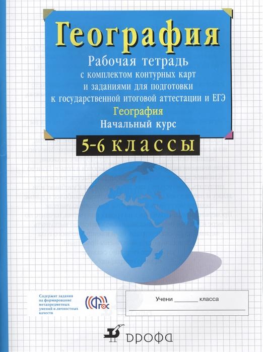 География Рабочая тетрадь с комплектом контурных карт и заданиями для подготовки к государственной итоговой аттестации и УГЭ География Начальный курс 5-6 классы