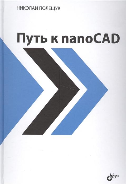Полещук Н. Путь к nanoCAD николай полещук путь к nanocad isbn 978 5 9775 3821 3