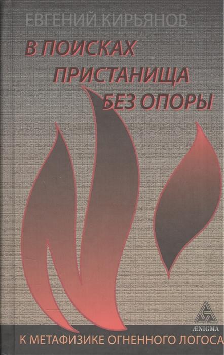 Кирьянов Е. В поисках пристанища без опоры К метафизике огненного логоса недорого