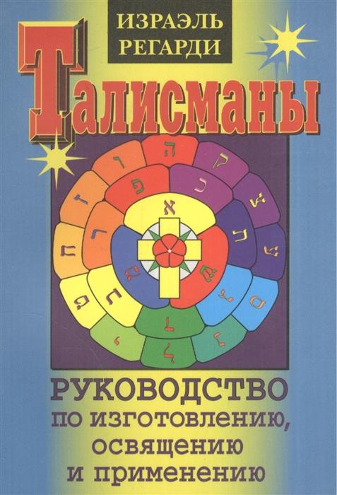Регарди И. Талисманы Руководство по изготовлению освящению и применению регарди израэль каббала израэля регарди гранатовый сад