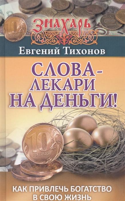 Тихонов Е. Слова-лекари на деньги Как привлечь богатство в свою жизнь