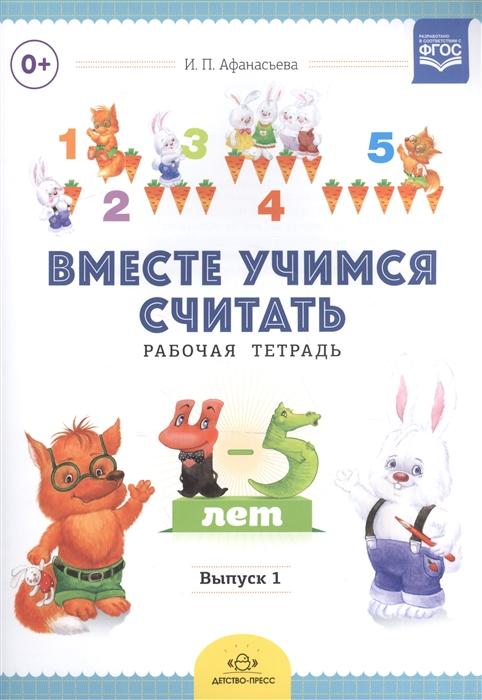Афанасьева И. Вместе учимся считать Рабочая тетрадь для детей 4-5 лет Выпуск 1