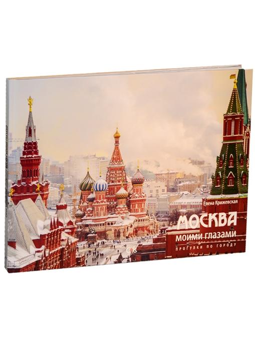 Крижевская Е. Москва моими глазами Прогулки по городу