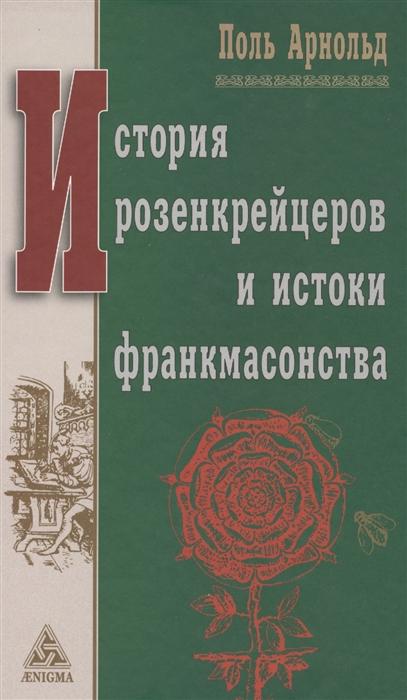 Арнольд П. История розенкрейцеров и истоки франкмасонства