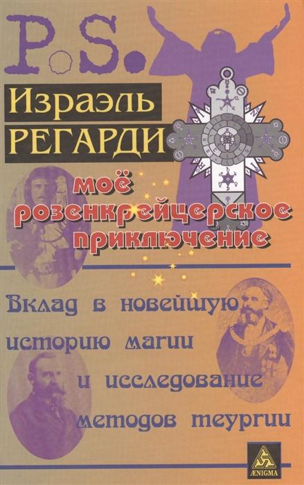 Регарди И. Мое розенкрейцерское приключение Вклад в новейшую историю магии и исследование методов теургии регарди израэль каббала израэля регарди гранатовый сад