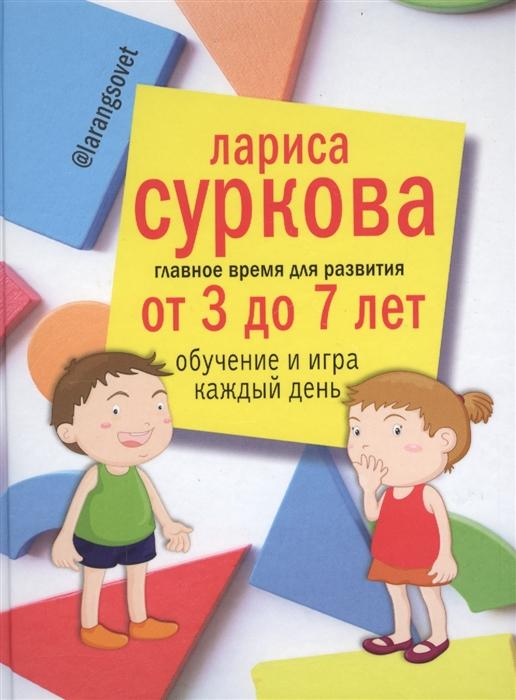 Суркова Л. Главное время для развития от 3 до 7 лет Обучение и игра каждый день суркова л от 1 года до 3 лет растем обучаемся играем