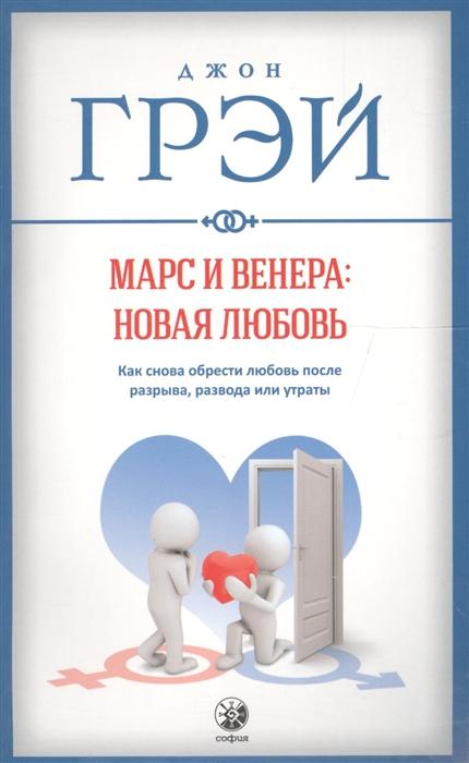 Грэй Дж. Марс и Венера новая любовь Как снова обрести любовь после разрыва развода или утраты