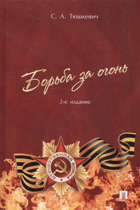Тюшкевич С. Борьба за огонь степан андреевич тюшкевич борьба за огонь 2 е издание