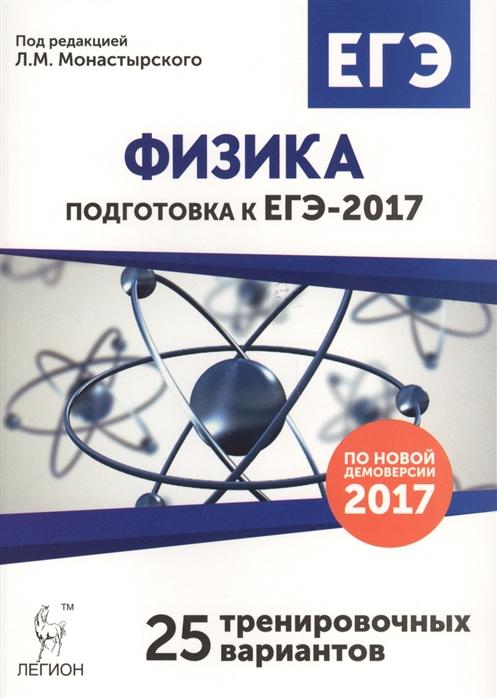 Монастырский Л. (ред.) Физика Подготовка к ЕГЭ-2017 25 тренировочных вариантов по демоверсии на 2017 год