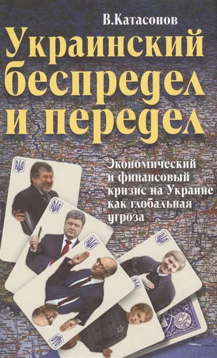Катасонов В. Украинский беспредел и передел Экономический и финансовый кризис на Украине как глобальная угроза