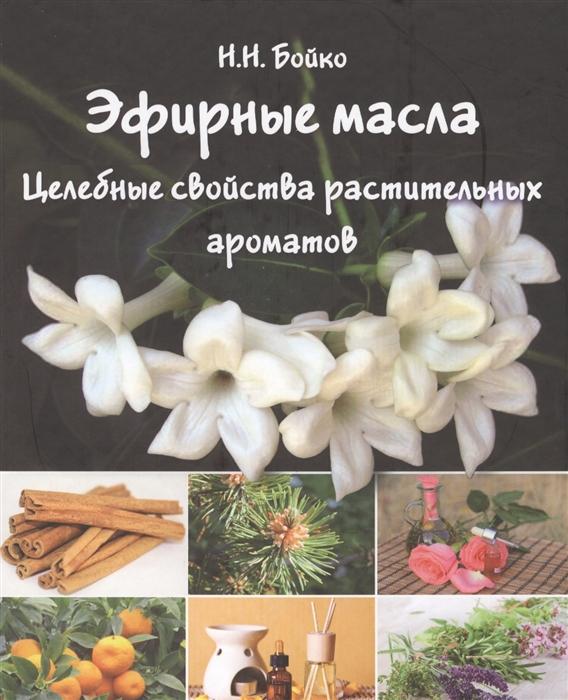 Бойко Н. Эфирные масла Целебные свойства растительных ароматов
