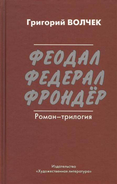 Волчек Г. Феодал Федерал Фрондер Роман-трилогия громов а феодал
