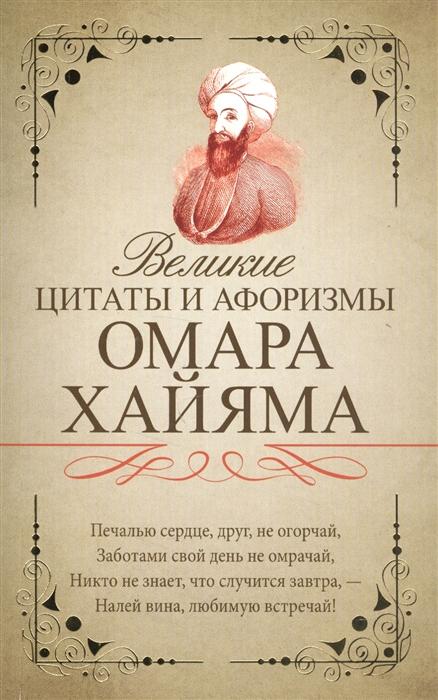 Хайям О. Великие цитаты и афоризмы Омара Хайяма омар хайям самые мудрые притчи и афоризмы омара хайяма