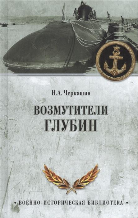 Черкашин Н. Возмутители глубин Секретные операции советских подводных лодок в годы холодной войны