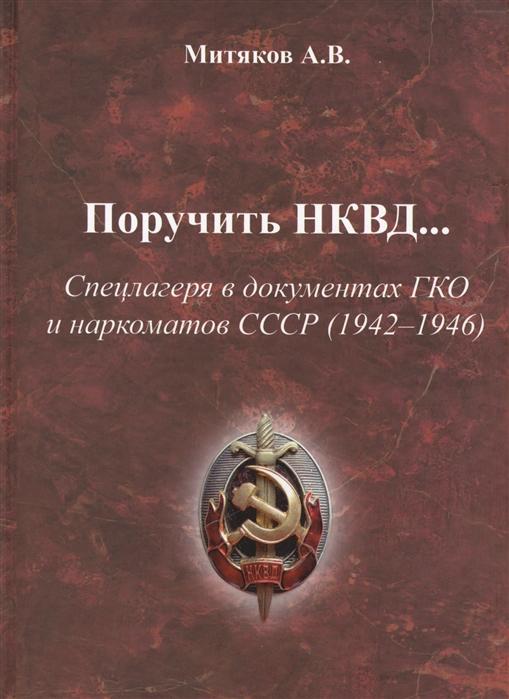 Митяков А. Поручить НКВД Спецлагеря в документах ГКО и наркоматов СССР 1942-1946 недорого