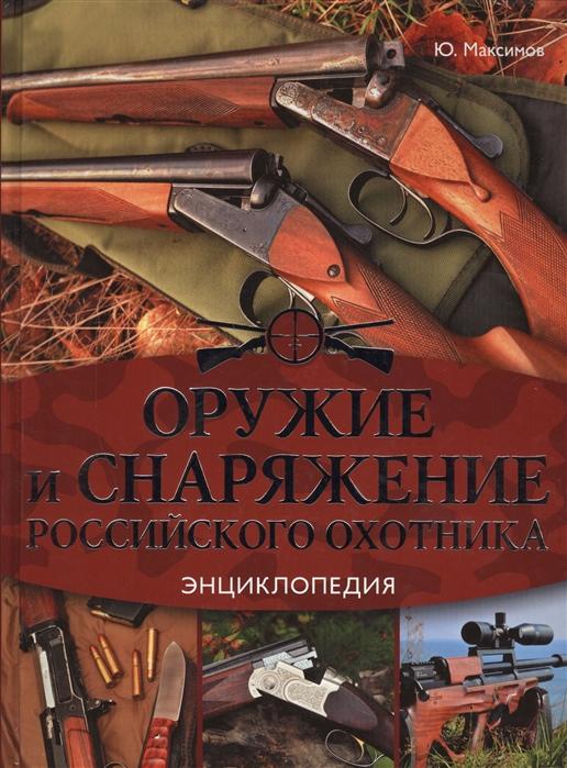 Максимов Ю. Оружие и снаряжение российского охотника Энциклопедия цена