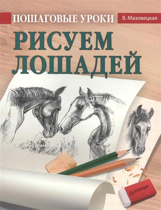 Мазовецкая В. Пошаговые уроки Рисуем лошадей пошаговые уроки рисования рисуем лошадей