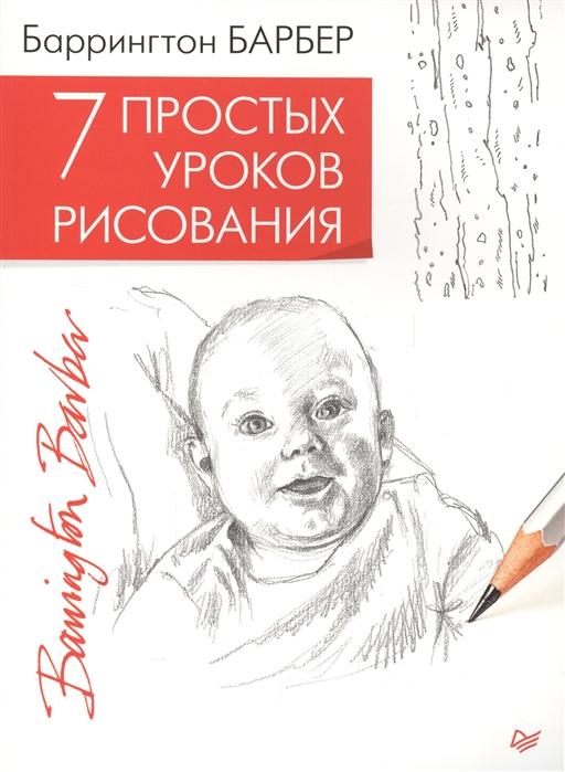 Барбер Б. 7 простых уроков рисования барбер б уроки рисования для начинающих научиться может каждый isbn 9785956719749