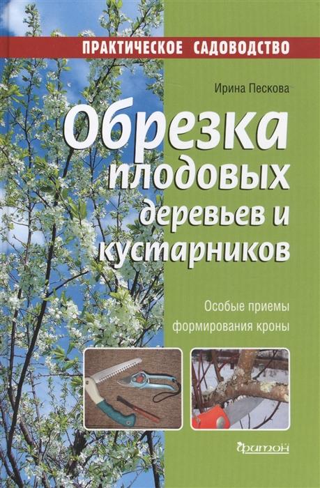 Пескова И. Обрезка плодовых деревьев и кустарников Особые приемы формирования кроны цены