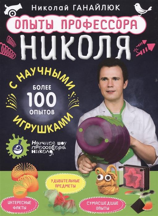 Ганайлюк Н. Опыты профессора Николя с научными игрушками Более 100 опытов