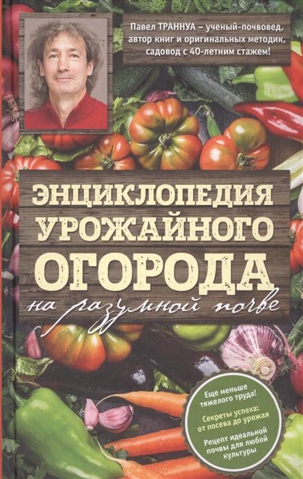 Траннуа П. Энциклопедия урожайного огорода на разумной почве цветы для огорода