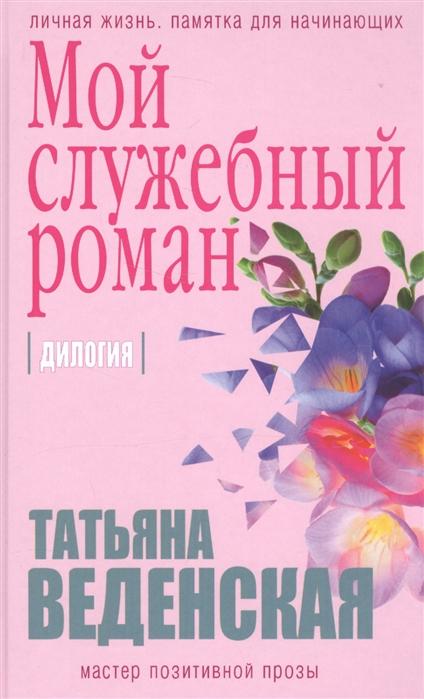 Веденская Т. Мой служебный роман Дилогия веденская т такая глупая любовь роман