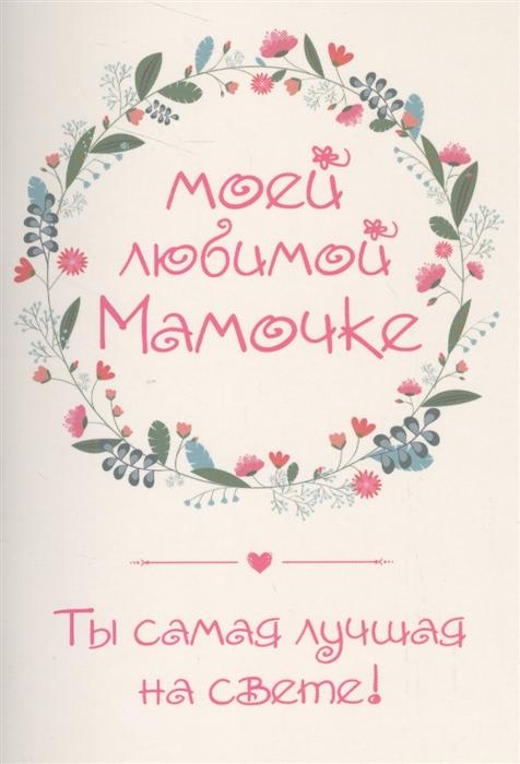 Матушевская Н. (сост.) Моей любимой мамочке Ты самая лучшая на свете конверт открытки эксмо моей любимой