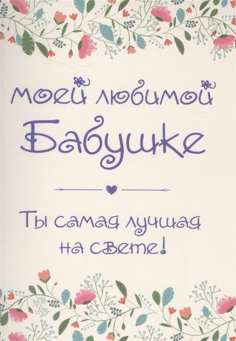 Епифанова О. (сост.) Моей любимой бабушке Ты самая лучшая на свете конверт цена
