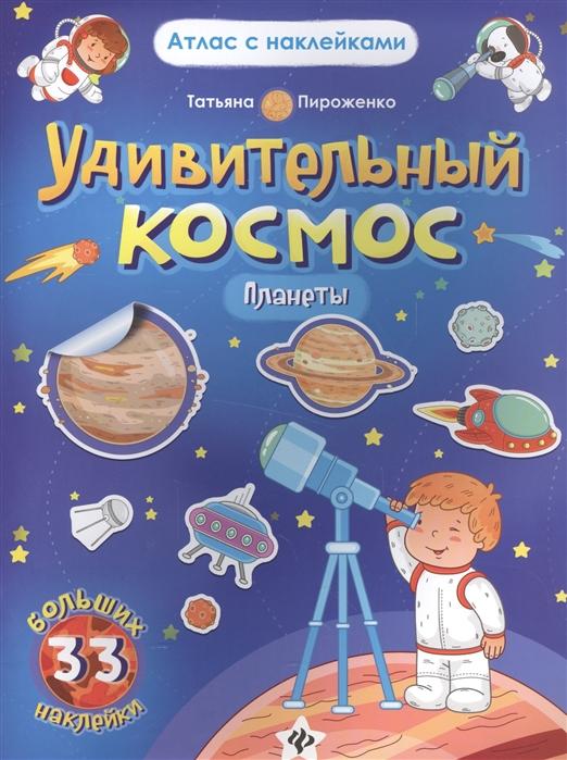Пироженко Т. Удивительный космос Планеты Книга-атлас 33 больших наклейки пироженко т удивительный космос планеты книга атлас 33 больших наклейки