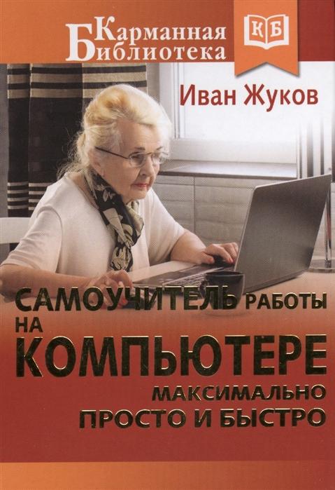 Жуков И. Самоучитель работы на компьютере максимально просто и быстро гладкий а самоучитель слепой печати учимся быстро набирать тексты на компьютере