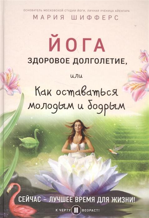 Шифферс М. Йога здоровое долголетие или Как оставаться молодым и бодрым как оставаться молодым ключ к здоровью красоте и успеху