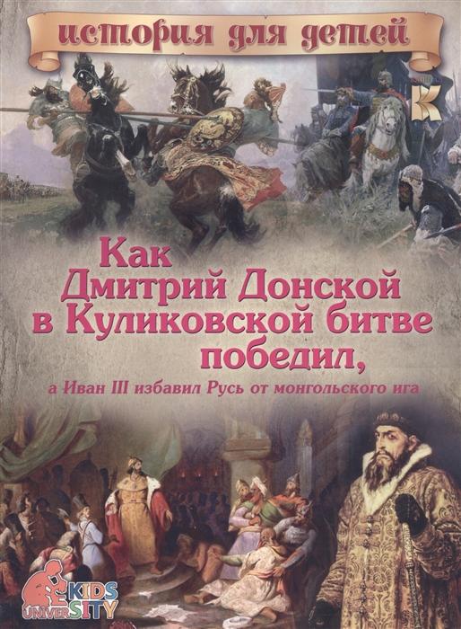 Владимиров В. Как Дмитрий Донской в Куликовской битве победил а Иван III избавил Русь от монгольского ига дмитрий донской империя русь