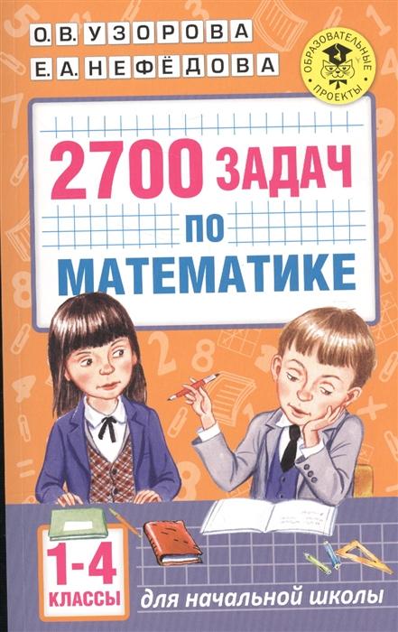 Узорова О., Нефедова Е. 2700 задач по математике Для начальной школы 1-4 классы узорова о нефедова е мои первые прописи 1 класс для начальной школы