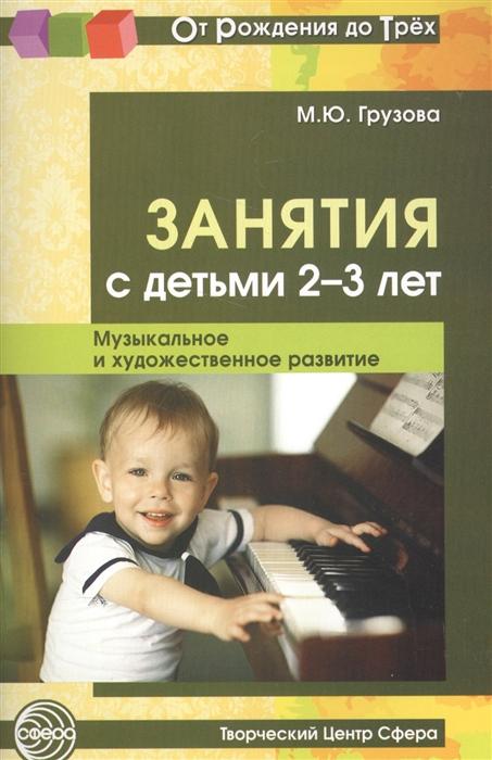Грузова М. Занятия с детьми 2-3 лет Музыкальное и художественное развитие