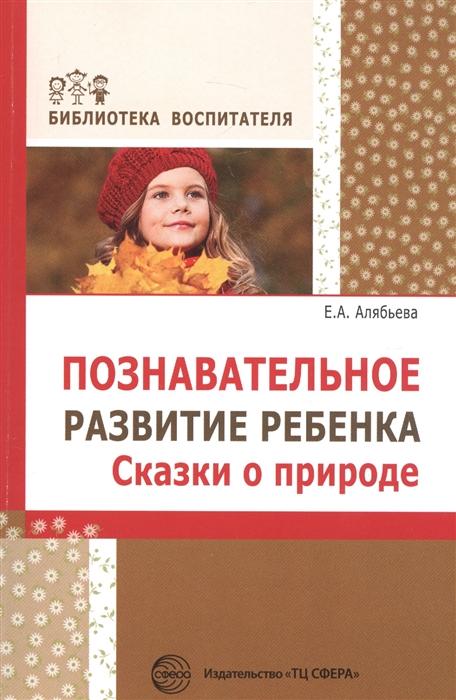 цена на Алябьева Е. Познавательное развитие ребенка Сказки о природе