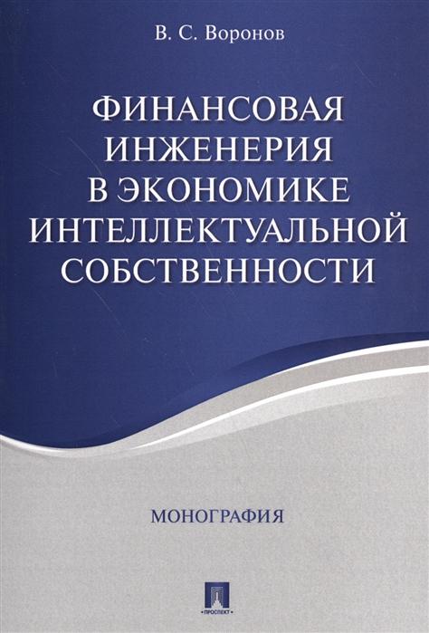 Воронов В. Финансовая инженерия в экономике интеллектуальной собственности Монография воронов в финансовая инженерия в экономике интеллектуальной собственности монография