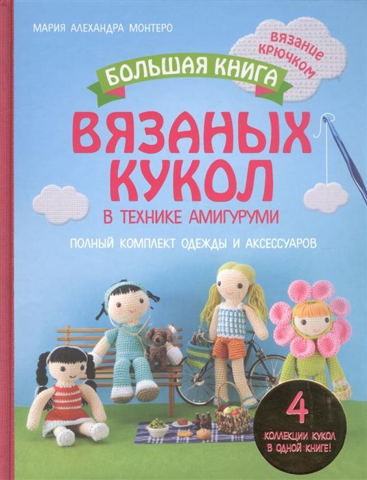 Монтеро М. Большая книга вязаных кукол в технике амигуруми Полный комплект одежды и аксессуаров
