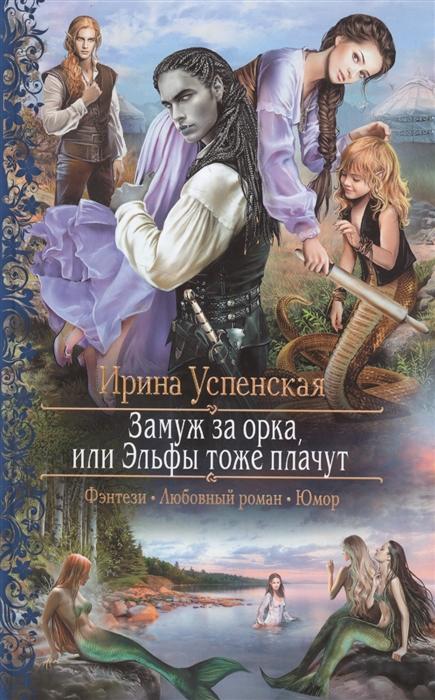 Успенская И. Замуж за орка или Эльфы тоже плачут крамер м мое жестокое счастье или принцессы тоже плачут
