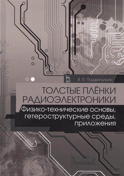 Подвигалкин В. Толстые пленки радиоэлектроники Физико-технические основы гетероструктурные среды Приложения