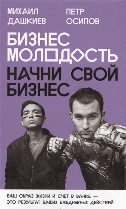 Дашкиев М., Осипов П. Бизнес Молодость Начни свой бизнес бизнес книги бизнес молодость