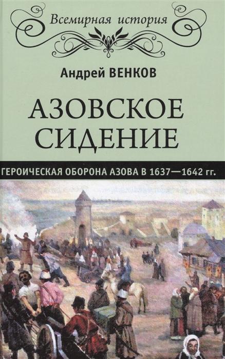 Венков А. Азовское сидение Героическая оборона Азова в 1637-1642 гг