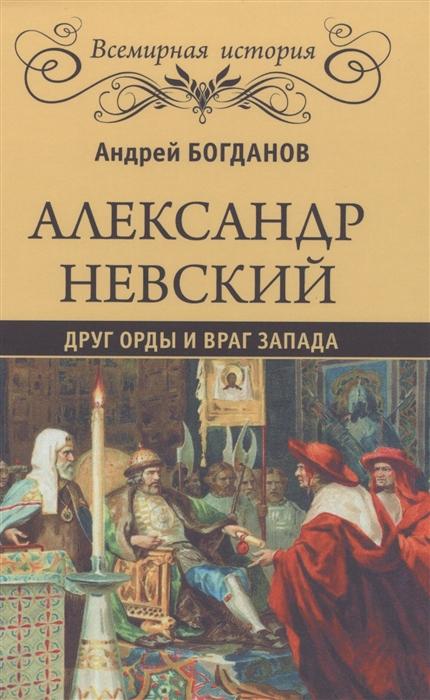 Богданов А. Александр Невский Друг Орды и враг Запада шоджаи с м друг есть друг а враг есть враг