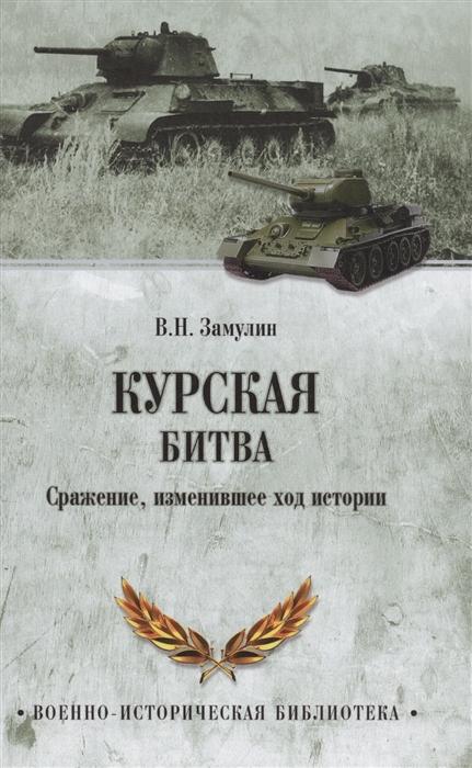 Замулин В. Курская битва Сражение изменившее ход истории