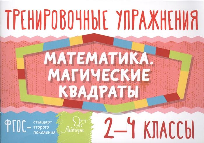Ушакова Т. Тренировочные упражнения Математика Магические квадраты 2-4 классы ушакова о тренировочные упражнения математика 2 класс