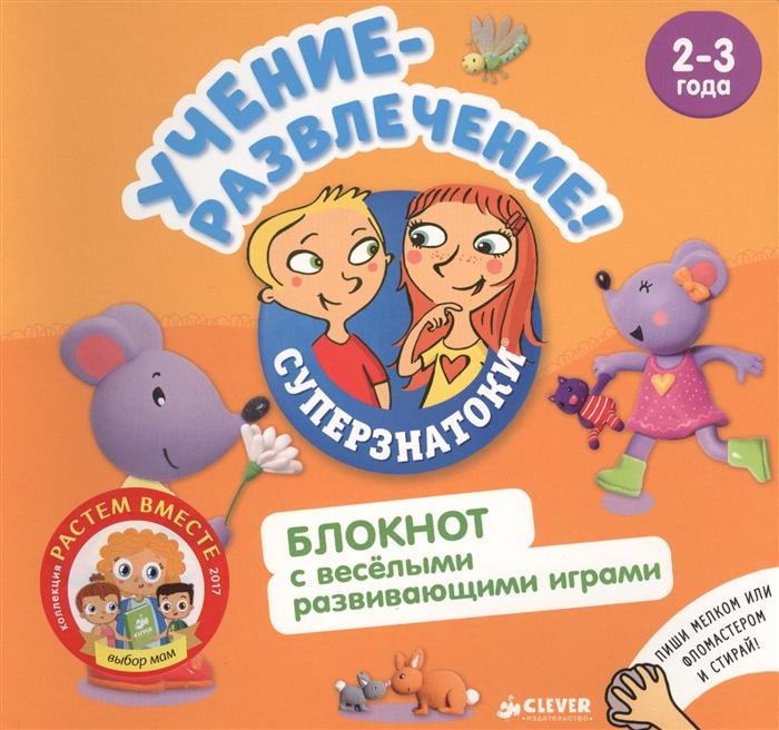 Измайлова Е. (ред.) Учение-развлечение Блокнот с веселыми развивающими играми 2-3 года