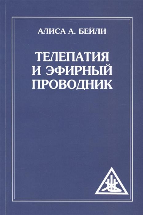 Бейли А. Телепатия и эфирный проводник бейли а сознание атома