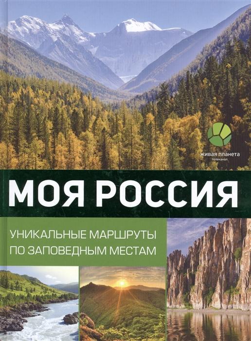 Моя Россия Уникальные маршруты по заповедным местам