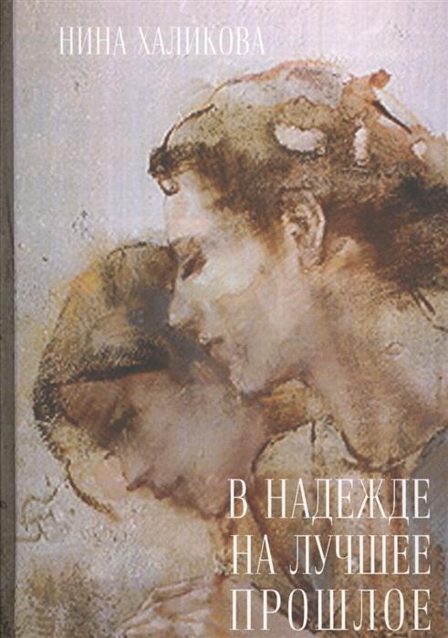Халикова Н. В надежде на лучшее прошлое халикова н любовь как лекарство