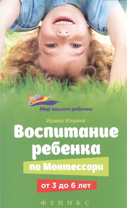 Ильина И. Воспитание ребенка по Монтессори от 3 до 6 лет ребенок от 3 до 7 лет интенсивное воспитание