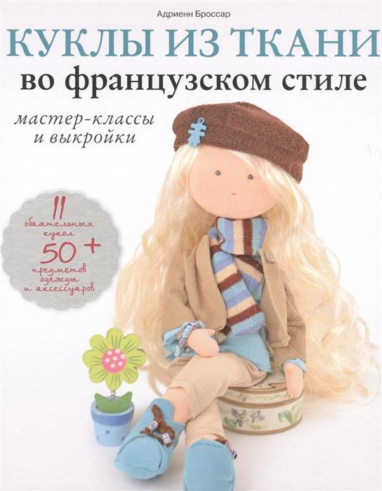 Фото - Броссар А. Куклы из ткани во французском стиле Мастер-класс и выкройки адриенн броссар текстильные куклы французская коллекция мастер классы и выкройки